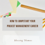 How to jumpstart your Project Management Career.